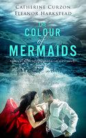 The Colour of Mermaids - Catherine Curzon, Eleanor Harkstead