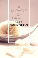 A Miracle of Grace - C.H. Spurgeon