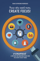 Those who want more, Create Focus! – A method for creating focus and the steps to get there - Isaias Eufrosino Rodrigues