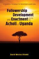 Followership Development and Enactment among the Acholi of Uganda - David Wesley Ofumbi