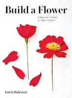 Build a Flower: A Beginner's Guide to Paper Flowers - Lucia Balcazar