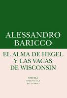 El alma de Hegel y las vacas de Wisconsin - Alessandro Baricco