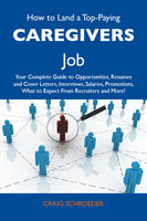 How to Land a Top-Paying Caregivers Job: Your Complete Guide to Opportunities, Resumes and Cover Letters, Interviews, Salaries, Promotions, What to Expect From Recruiters and More - Craig Schroeder