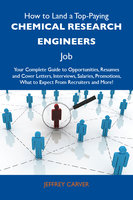 How to Land a Top-Paying Chemical research engineers Job: Your Complete Guide to Opportunities, Resumes and Cover Letters, Interviews, Salaries, Promotions, What to Expect From Recruiters and More - Jeffrey Carver