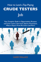 How to Land a Top-Paying Crude testers Job: Your Complete Guide to Opportunities, Resumes and Cover Letters, Interviews, Salaries, Promotions, What to Expect From Recruiters and More - Harry Wallace