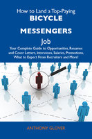 How to Land a Top-Paying Bicycle Messengers Job: Your Complete Guide to Opportunities, Resumes and Cover Letters, Interviews, Salaries, Promotions, What to Expect From Recruiters and More - Anthony Glover