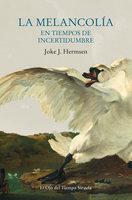 La melancolía en tiempos de incertidumbre - Joke J. Hermsen