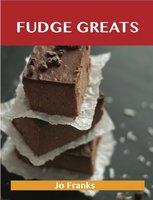 Fudge Greats: Delicious Fudge Recipes, The Top 52 Fudge Recipes - Jo Franks