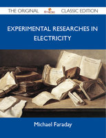 Experimental Researches in Electricity - The Original Classic Edition - Michael Faraday