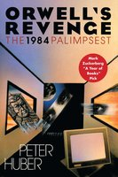 Orwell's Revenge: The 1984 Palimpsest - Peter Huber