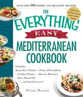 The Everything Easy Mediterranean Cookbook: Includes Spicy Olive Chicken, Penne all'Arrabbiata, Catalan Potatoes, Mussels Marinara, Date-Almond Pie...and Hundreds More! - Peter Minaki