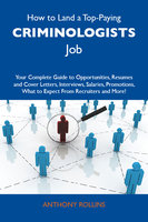 How to Land a Top-Paying Criminologists Job: Your Complete Guide to Opportunities, Resumes and Cover Letters, Interviews, Salaries, Promotions, What to Expect From Recruiters and More - Anthony Rollins