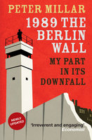 1989: The Berlin Wall, My Part in its Downfall - Peter Millar