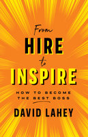 From Hire to Inspire: How to Become the Best Boss - David Lahey