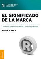 El significado de la marca: Como y por qué ponemos sentido a productos y servicios - Mark Batey