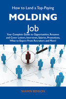 How to Land a Top-Paying Molding Job: Your Complete Guide to Opportunities, Resumes and Cover Letters, Interviews, Salaries, Promotions, What to Expect From Recruiters and More - Shawn Benson
