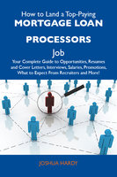 How to Land a Top-Paying Mortgage loan processors Job: Your Complete Guide to Opportunities, Resumes and Cover Letters, Interviews, Salaries, Promotions, What to Expect From Recruiters and More - Joshua Hardy