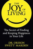 The Joy of Living: The Secret of Finding and Keeping Happiness in Your Life - Orison Swett Marden