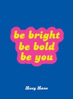 Be Bright, Be Bold, Be You - Lucy Lane