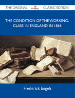 The Condition of the Working-Class in England in 1844 - The Original Classic Edition - Frederick Engels