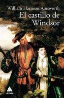 El castillo de Windsor - William Harrison Ainsworth