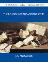 The Religion of the Ancient Celts - The Original Classic Edition - J. A. MacCulloch