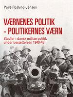 Værnenes politik - politikernes værn. Studier i dansk militærpolitik under besættelsen 1940-45 - Palle Roslyng Jensen