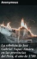La rebelión de José Gabriel Tupac-Amaru en las provincias del Peru, el año de 1780 - Anonymous