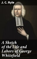A Sketch of the Life and Labors of George Whitefield - J.C. Ryle