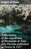 A Narrative of the expedition of Hernando de Soto into Florida published at Evora in 1557 - Knight of Elvas