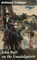 John Bull on the Guadalquivir - Anthony Trollope