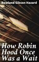 How Robin Hood Once Was a Wait - Rowland Gibson Hazard