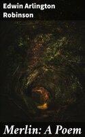 Merlin: A Poem - Edwin Arlington Robinson