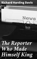 The Reporter Who Made Himself King - Richard Harding Davis
