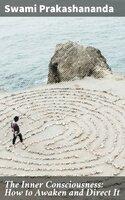 The Inner Consciousness: How to Awaken and Direct It - Swami Prakashananda