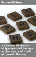 A Complete Dictionary of Synonyms and Antonyms or, Synonyms and Words of Opposite Meaning - Samuel Fallows