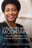 Girls Can Move Mountains: Rewriting the Rules of Female Entrepreneurship - Solanges Vivens