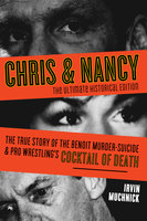 Chris & Nancy: The True Story of the Benoit Murder-Suicide and Pro Wrestling's Cocktail of Death, The Ultimate Historical Edition - Irvin Muchnick