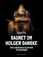 Sagnet om Holger Danske. Dets udbredelse og forhold til mytologien - Louis Pio