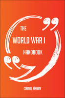 The World War I Handbook - Everything You Need To Know About World War I - Carol Henry