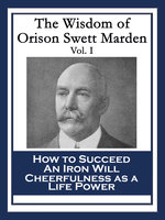The Wisdom of Orison Swett Marden Vol. I - Orison Swett Marden