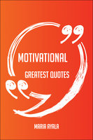 Motivational Greatest Quotes - Quick, Short, Medium Or Long Quotes. Find The Perfect Motivational Quotations For All Occasions - Spicing Up Letters, Speeches, And Everyday Conversations. - Maria Ayala
