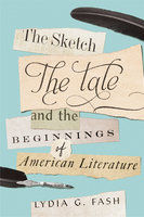 The Sketch, the Tale, and the Beginnings of American Literature - Lydia G. Fash