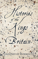 Histories of the Kings of Britain - Geoffrey of Monmouth