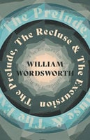 The Prelude, The Recluse & The Excursion - William Wordsworth