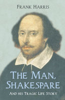 The Man, Shakespeare - And his Tragic Life Story - Frank Harris