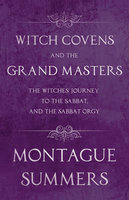Witch Covens and the Grand Masters - The Witches' Journey to the Sabbat, and the Sabbat Orgy (Fantasy and Horror Classics) - Montague Summers