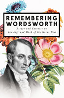 Remembering Wordsworth - Essays and Extracts on the Life and Work of the Great Poet - Various