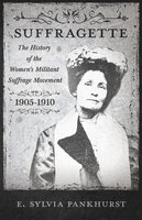 The Suffragette - The History of The Women's Militant Suffrage Movement - 1905-1910 - E. Sylvia Pankhurst