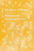 The Book of Flowers - Wordsworth's Poetry on Flowers - William Wordsworth